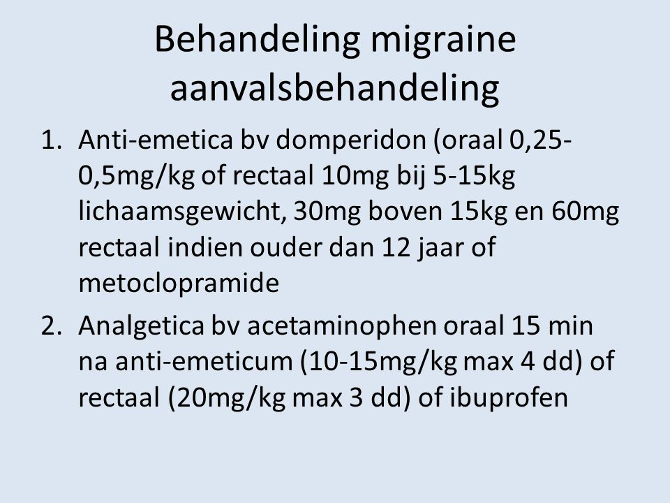 Behandeling migraine aanvalsbehandeling 1.Anti-emetica bv domperidon (oraal 0,25- 0,5mg/kg of rectaal 10mg bij 5-15kg lichaamsgewicht, 30mg boven 15kg