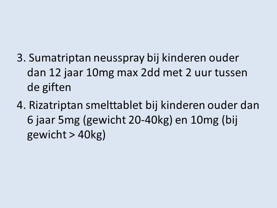 3. Sumatriptan neusspray bij kinderen ouder dan 12 jaar 10mg max 2dd met 2 uur tussen de giften 4. Rizatriptan smelttablet bij kinderen ouder dan 6 ja