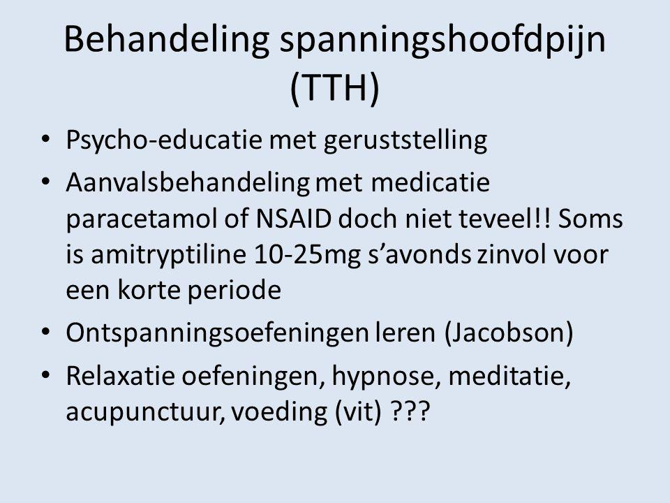 Behandeling spanningshoofdpijn (TTH) Psycho-educatie met geruststelling Aanvalsbehandeling met medicatie paracetamol of NSAID doch niet teveel!! Soms