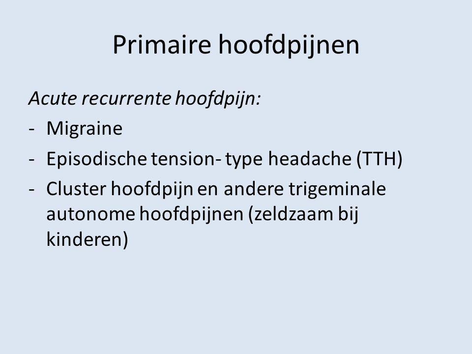 Primaire hoofdpijnen Acute recurrente hoofdpijn: -Migraine -Episodische tension- type headache (TTH) -Cluster hoofdpijn en andere trigeminale autonome