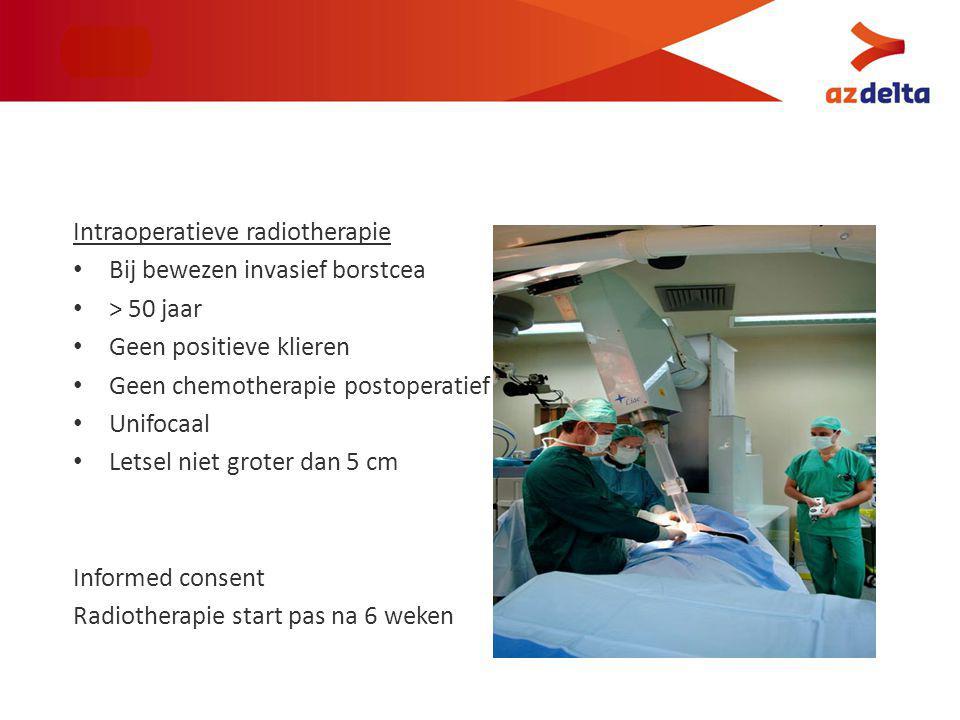 Intraoperatieve radiotherapie Bij bewezen invasief borstcea > 50 jaar Geen positieve klieren Geen chemotherapie postoperatief Unifocaal Letsel niet groter dan 5 cm Informed consent Radiotherapie start pas na 6 weken