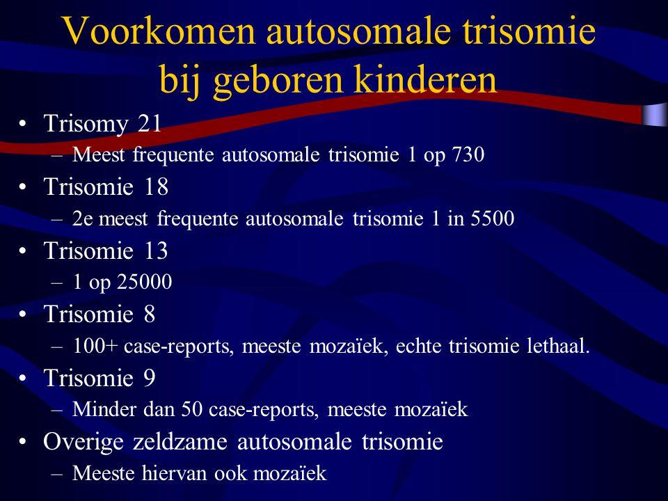 Voorkomen autosomale trisomie bij geboren kinderen Trisomy 21 –Meest frequente autosomale trisomie 1 op 730 Trisomie 18 –2e meest frequente autosomale trisomie 1 in 5500 Trisomie 13 –1 op 25000 Trisomie 8 –100+ case-reports, meeste mozaïek, echte trisomie lethaal.