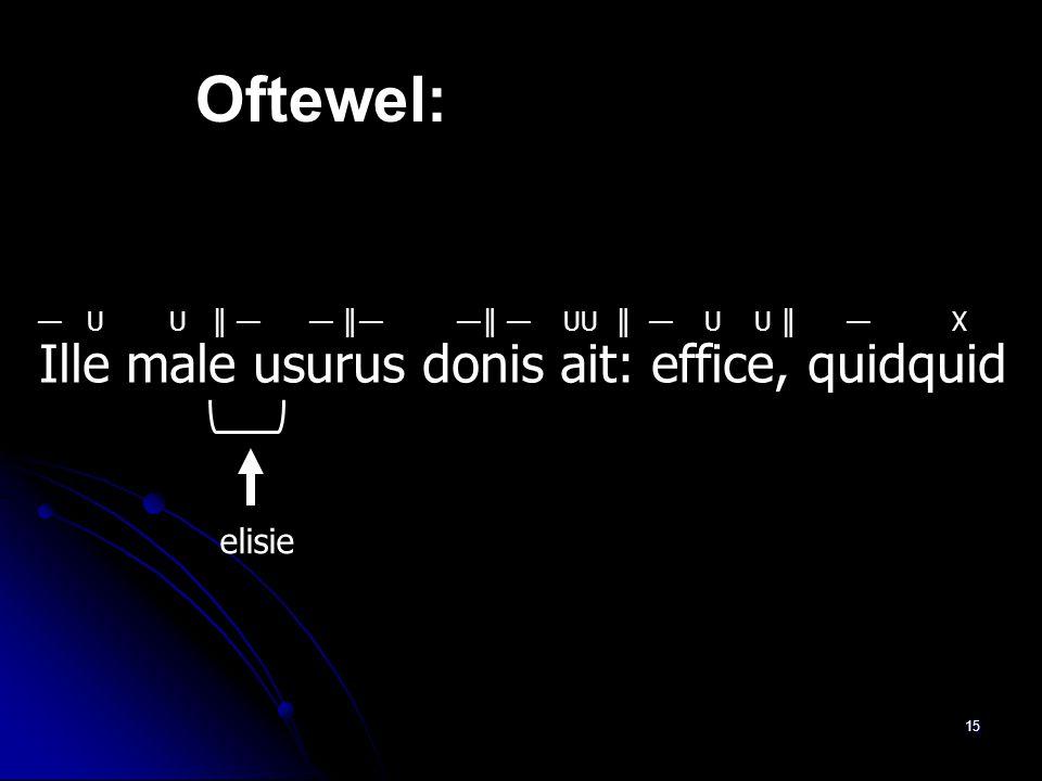 14 Ille male usurus donis ait: effice, quidquid 1. Is er sprake van elisie?Jawel, male eindigt op –e, usurus begint met -u 2. Ille moet beginnen met e