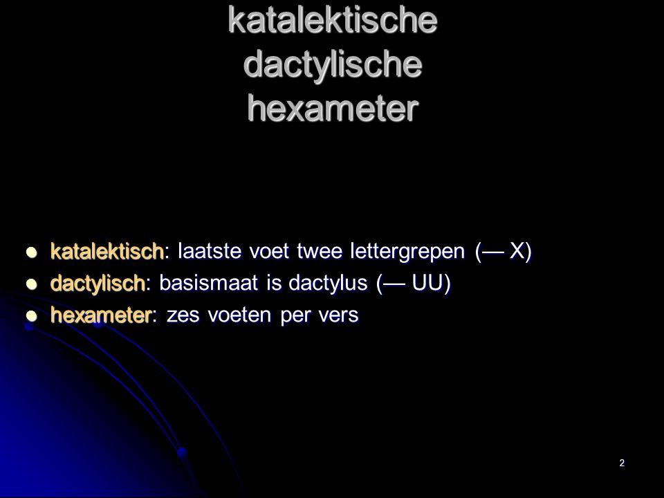 katalektische dactylische hexameter katalektisch: laatste voet twee lettergrepen (— X) dactylisch: basismaat is dactylus (— UU) hexameter: zes voeten per vers 2