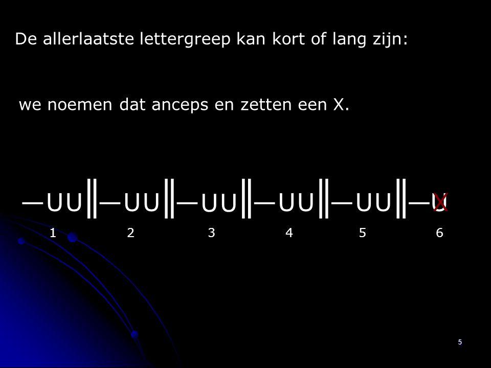 5 ║║║║║ U U U U U U U U U U U—————— 123456 X De allerlaatste lettergreep kan kort of lang zijn: we noemen dat anceps en zetten een X.