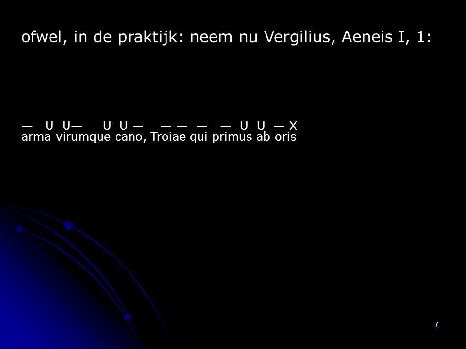 7 ofwel, in de praktijk: neem nu Vergilius, Aeneis I, 1: arma virumque cano, Troiae qui primus ab oris — U U— U U — — — — — U U — X
