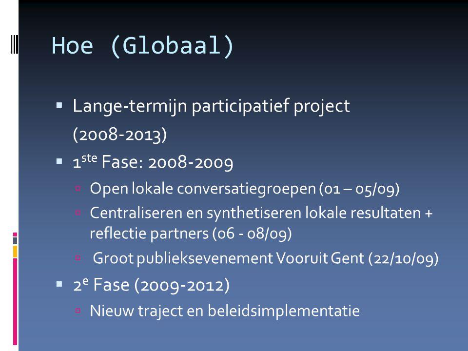 Hoe (Globaal)  Lange-termijn participatief project (2008-2013)   1 ste Fase: 2008-2009  Open lokale conversatiegroepen (01 – 05/09)   Centraliseren en synthetiseren lokale resultaten + reflectie partners (06 - 08/09)   Groot publieksevenement Vooruit Gent (22/10/09)   2 e Fase (2009-2012)   Nieuw traject en beleidsimplementatie