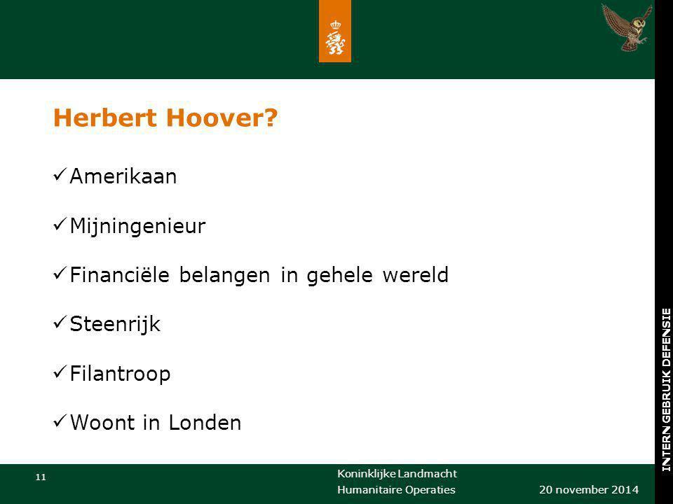 Koninklijke Landmacht 11 20 november 2014 Humanitaire Operaties INTERN GEBRUIK DEFENSIE Herbert Hoover? Amerikaan Mijningenieur Financiële belangen in