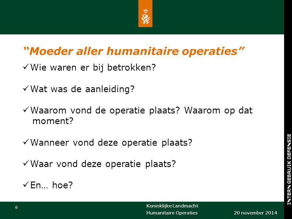"""Koninklijke Landmacht 6 20 november 2014 Humanitaire Operaties INTERN GEBRUIK DEFENSIE """"Moeder aller humanitaire operaties"""" Wie waren er bij betrokken"""