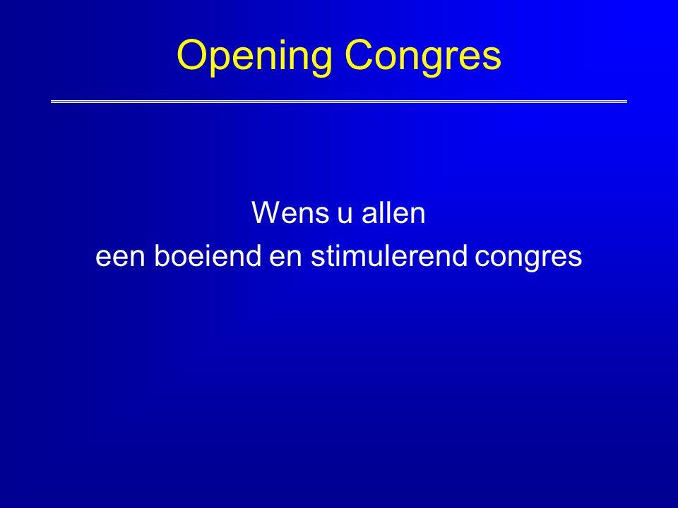 Opening Congres Wens u allen een boeiend en stimulerend congres