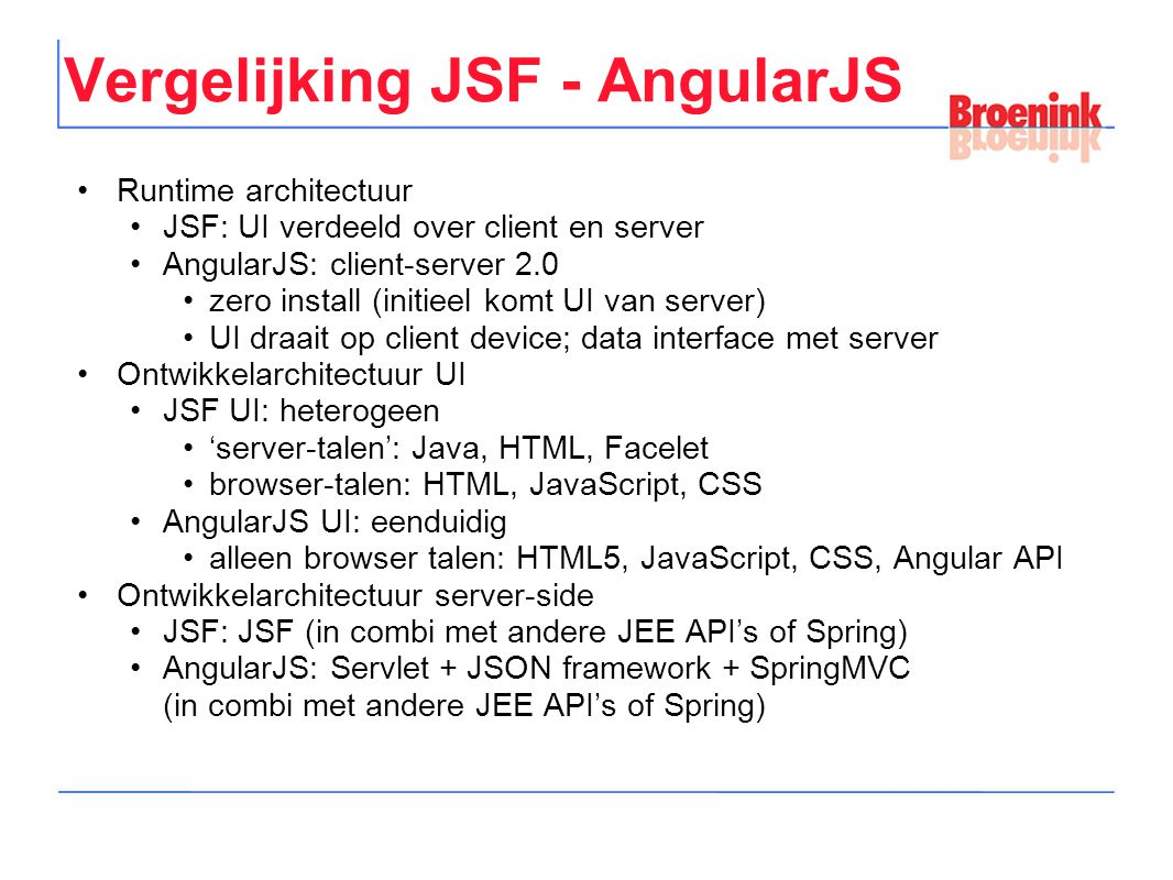 Vergelijking JSF - AngularJS Runtime architectuur JSF: UI verdeeld over client en server AngularJS: client-server 2.0 zero install (initieel komt UI van server) UI draait op client device; data interface met server Ontwikkelarchitectuur UI JSF UI: heterogeen 'server-talen': Java, HTML, Facelet browser-talen: HTML, JavaScript, CSS AngularJS UI: eenduidig alleen browser talen: HTML5, JavaScript, CSS, Angular API Ontwikkelarchitectuur server-side JSF: JSF (in combi met andere JEE API's of Spring) AngularJS: Servlet + JSON framework + SpringMVC (in combi met andere JEE API's of Spring)