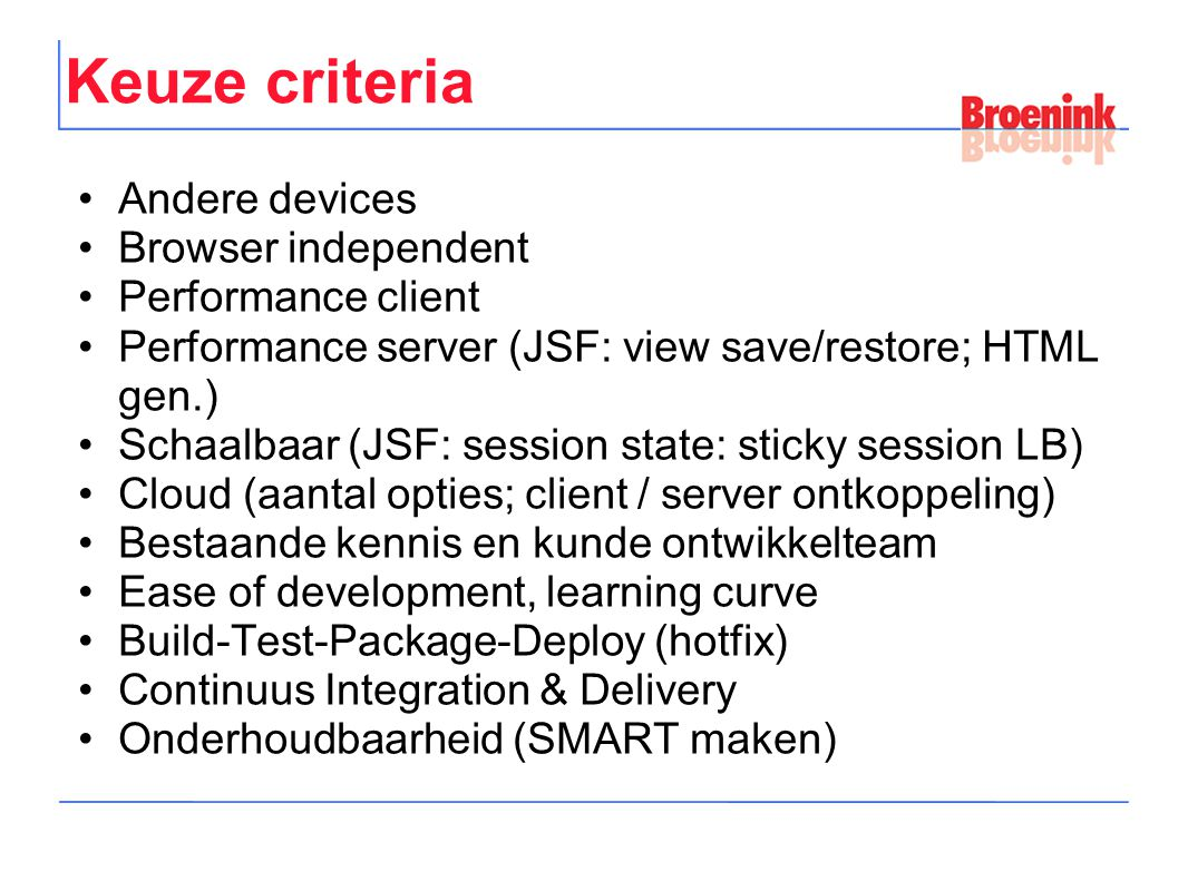Keuze criteria Andere devices Browser independent Performance client Performance server (JSF: view save/restore; HTML gen.) Schaalbaar (JSF: session state: sticky session LB) Cloud (aantal opties; client / server ontkoppeling) Bestaande kennis en kunde ontwikkelteam Ease of development, learning curve Build-Test-Package-Deploy (hotfix) Continuus Integration & Delivery Onderhoudbaarheid (SMART maken)
