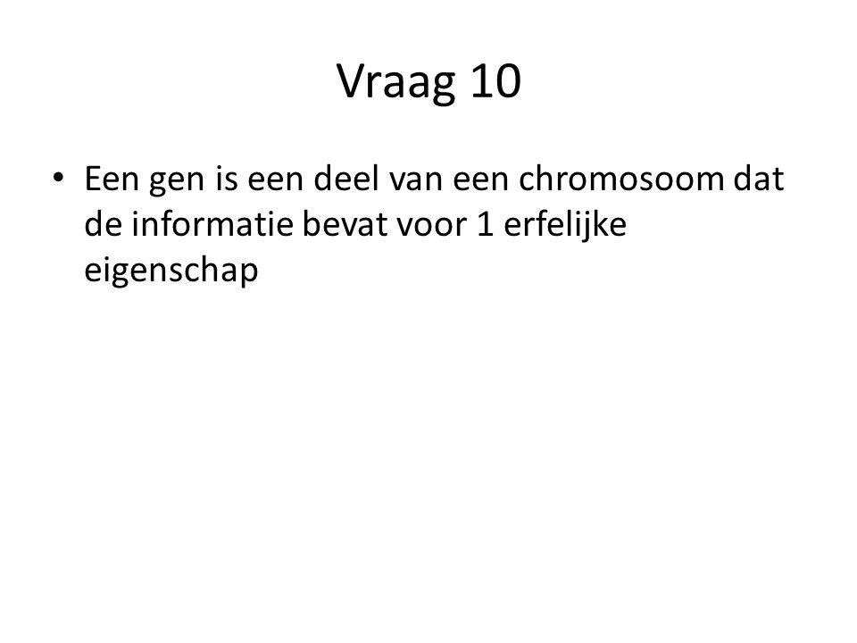 Vraag 10 Een gen is een deel van een chromosoom dat de informatie bevat voor 1 erfelijke eigenschap