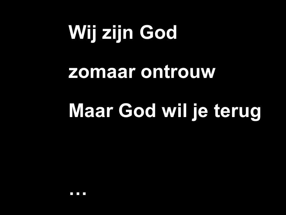Wij zijn God zomaar ontrouw Maar God wil je terug …