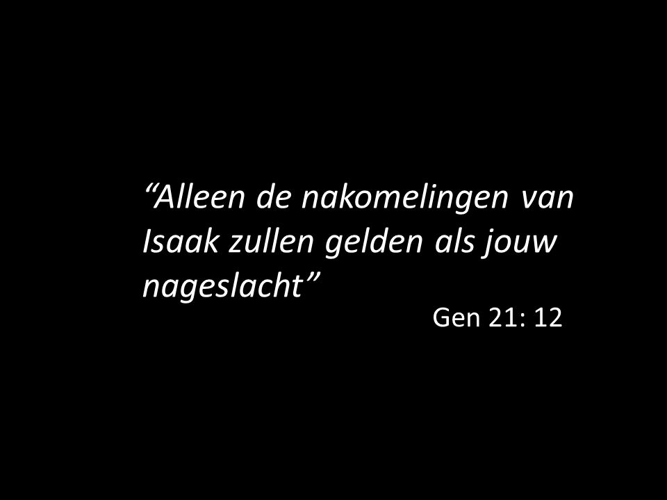 """""""Alleen de nakomelingen van Isaak zullen gelden als jouw nageslacht"""" Gen 21: 12"""