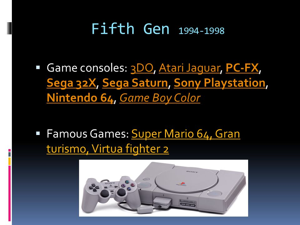 Fifth Gen 1994-1998  Game consoles: 3DO, Atari Jaguar, PC-FX, Sega 32X, Sega Saturn, Sony Playstation, Nintendo 64, Game Boy Color3DOAtari JaguarPC-FX Sega 32XSega SaturnSony Playstation Nintendo 64Game Boy Color  Famous Games: Super Mario 64, Gran turismo, Virtua fighter 2