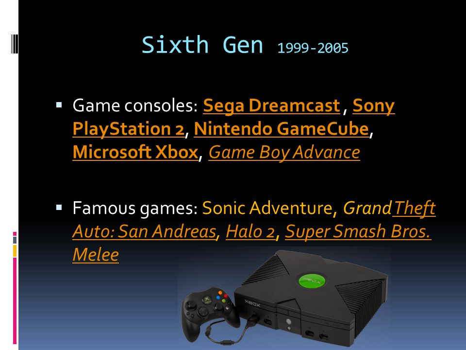 Sixth Gen 1999-2005  Game consoles: Sega Dreamcast, Sony PlayStation 2, Nintendo GameCube, Microsoft Xbox, Game Boy AdvanceSega DreamcastSony PlayStation 2Nintendo GameCube Microsoft XboxGame Boy Advance  Famous games: Sonic Adventure, Grand Theft Auto: San Andreas, Halo 2, Super Smash Bros.