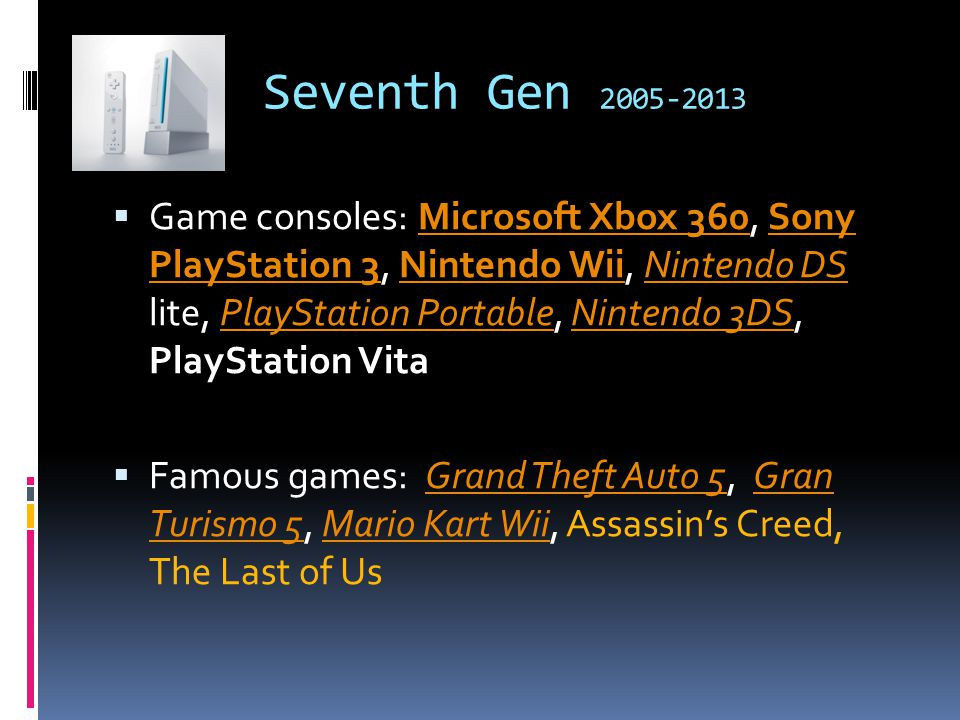 Seventh Gen 2005-2013  Game consoles: Microsoft Xbox 360, Sony PlayStation 3, Nintendo Wii, Nintendo DS lite, PlayStation Portable, Nintendo 3DS, PlayStation VitaMicrosoft Xbox 360Sony PlayStation 3Nintendo WiiNintendo DSPlayStation PortableNintendo 3DS  Famous games: Grand Theft Auto 5, Gran Turismo 5, Mario Kart Wii, Assassin's Creed, The Last of UsGrand Theft Auto 5Gran Turismo 5Mario Kart Wii