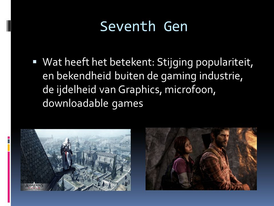Seventh Gen  Wat heeft het betekent: Stijging populariteit, en bekendheid buiten de gaming industrie, de ijdelheid van Graphics, microfoon, downloadable games