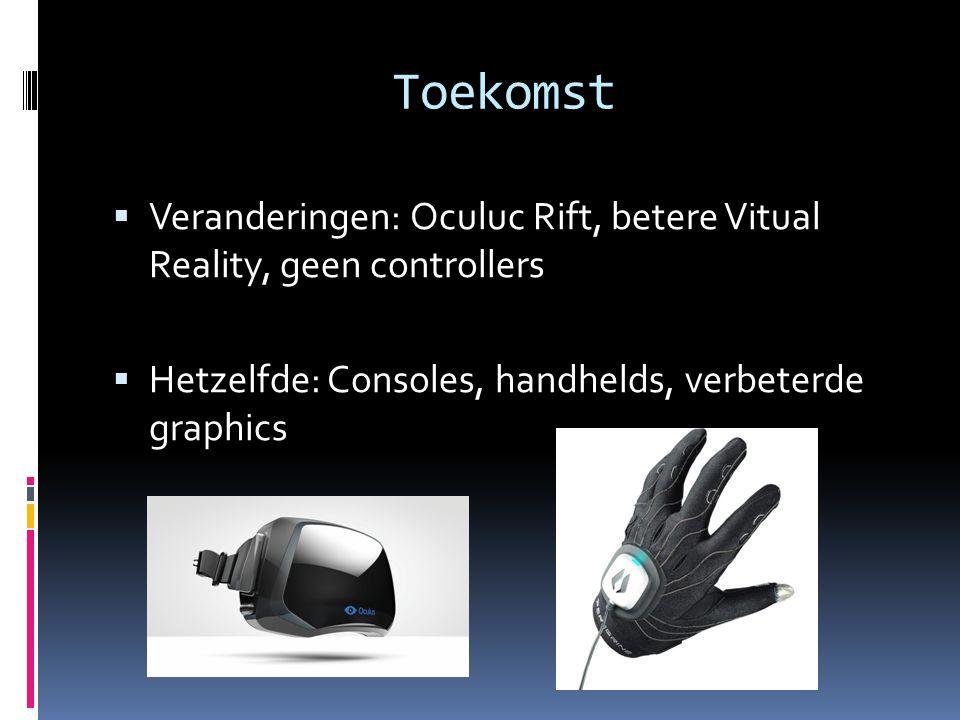 Toekomst  Veranderingen: Oculuc Rift, betere Vitual Reality, geen controllers  Hetzelfde: Consoles, handhelds, verbeterde graphics