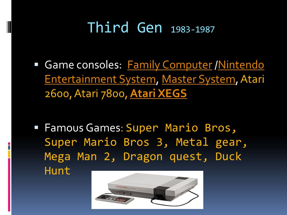 Third Gen 1983-1987  Game consoles: Family Computer /Nintendo Entertainment System, Master System, Atari 2600, Atari 7800, Atari XEGSFamily ComputerNintendo Entertainment SystemMaster SystemAtari XEGS  Famous Games: Super Mario Bros, Super Mario Bros 3, Metal gear, Mega Man 2, Dragon quest, Duck Hunt