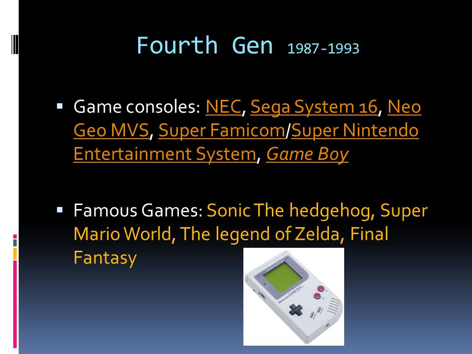 Fourth Gen 1987-1993  Game consoles: NEC, Sega System 16, Neo Geo MVS, Super Famicom/Super Nintendo Entertainment System, Game BoyNECSega System 16Neo Geo MVSSuper FamicomSuper Nintendo Entertainment SystemGame Boy  Famous Games: Sonic The hedgehog, Super Mario World, The legend of Zelda, Final Fantasy