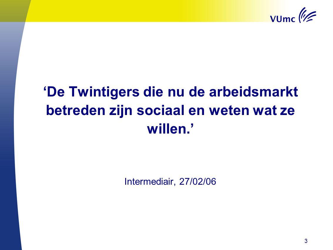 'De Twintigers die nu de arbeidsmarkt betreden zijn sociaal en weten wat ze willen.' Intermediair, 27/02/06 3