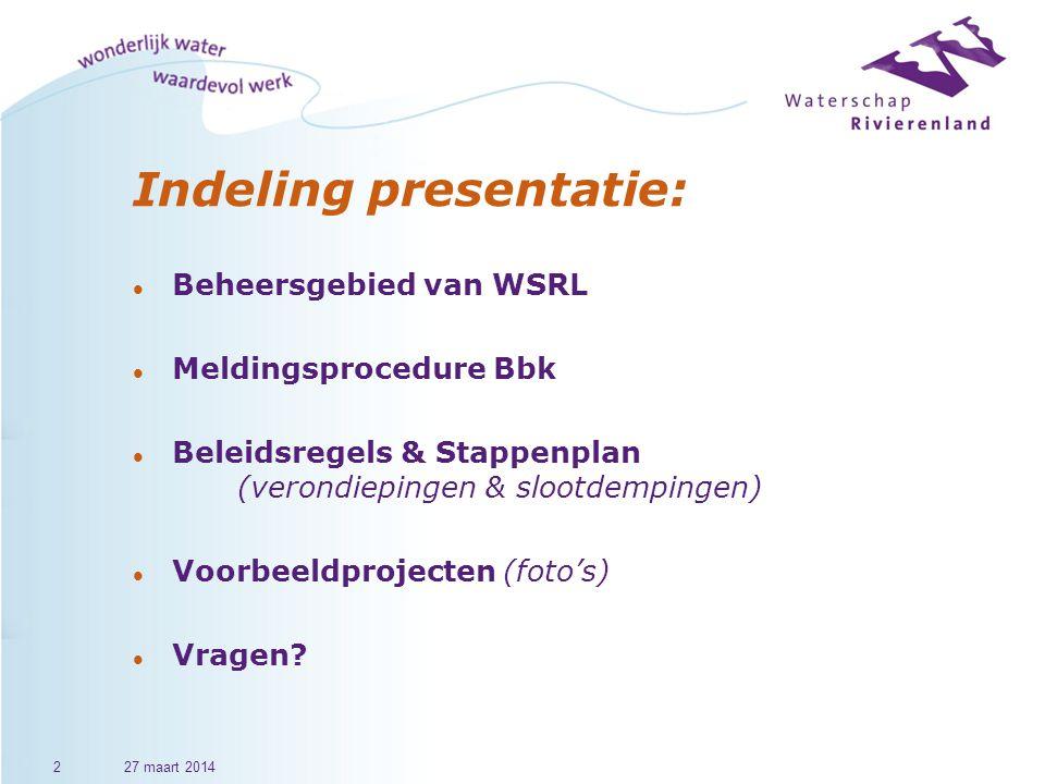 Indeling presentatie: l Beheersgebied van WSRL l Meldingsprocedure Bbk l Beleidsregels & Stappenplan (verondiepingen & slootdempingen) l Voorbeeldproj