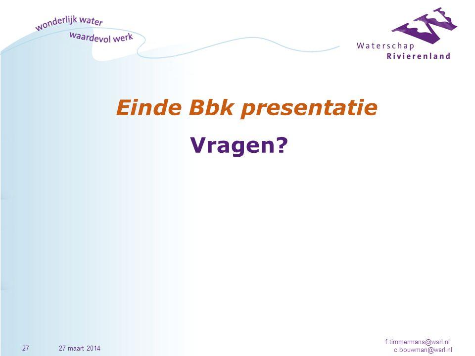 Einde Bbk presentatie Vragen? 2727 maart 2014 f.timmermans@wsrl.nl c.bouwman@wsrl.nl