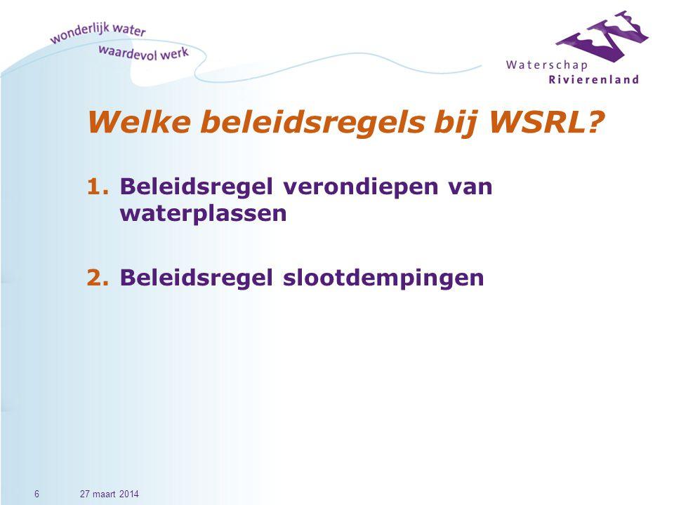 Welke beleidsregels bij WSRL? 1.Beleidsregel verondiepen van waterplassen 2.Beleidsregel slootdempingen 627 maart 2014