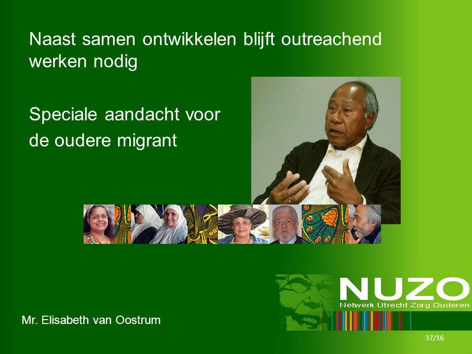 Mr. Elisabeth van Oostrum Naast samen ontwikkelen blijft outreachend werken nodig Speciale aandacht voor de oudere migrant 37/16