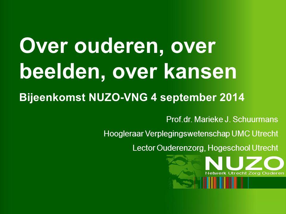 Over ouderen, over beelden, over kansen Bijeenkomst NUZO-VNG 4 september 2014 Prof.dr. Marieke J. Schuurmans Hoogleraar Verplegingswetenschap UMC Utre