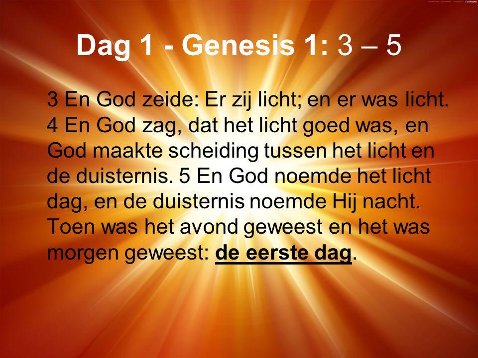 Dag 1 - Genesis 1: 3 – 5 3 En God zeide: Er zij licht; en er was licht.