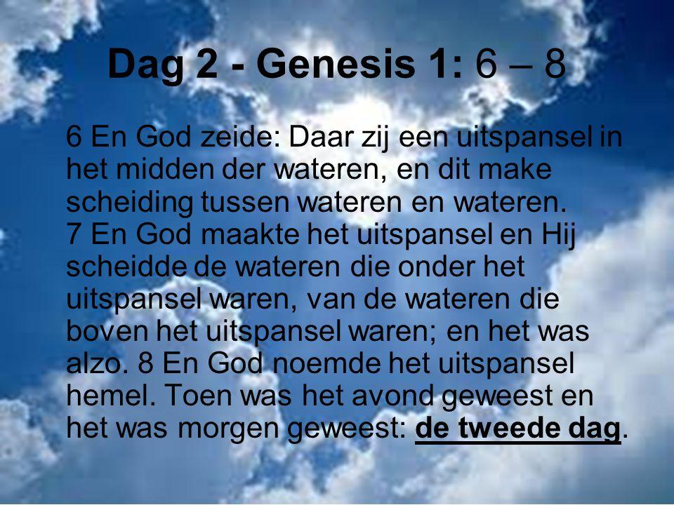 Dag 2 - Genesis 1: 6 – 8 6 En God zeide: Daar zij een uitspansel in het midden der wateren, en dit make scheiding tussen wateren en wateren.