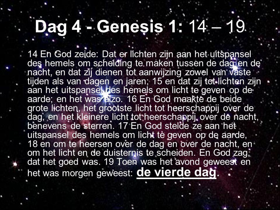 Dag 4 - Genesis 1: 14 – 19 14 En God zeide: Dat er lichten zijn aan het uitspansel des hemels om scheiding te maken tussen de dag en de nacht, en dat zij dienen tot aanwijzing zowel van vaste tijden als van dagen en jaren; 15 en dat zij tot lichten zijn aan het uitspansel des hemels om licht te geven op de aarde; en het was alzo.
