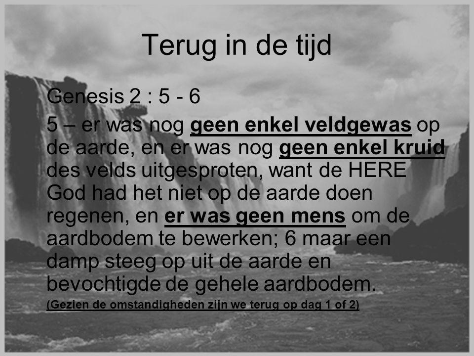 Terug in de tijd Genesis 2 : 5 - 6 5 – er was nog geen enkel veldgewas op de aarde, en er was nog geen enkel kruid des velds uitgesproten, want de HERE God had het niet op de aarde doen regenen, en er was geen mens om de aardbodem te bewerken; 6 maar een damp steeg op uit de aarde en bevochtigde de gehele aardbodem.