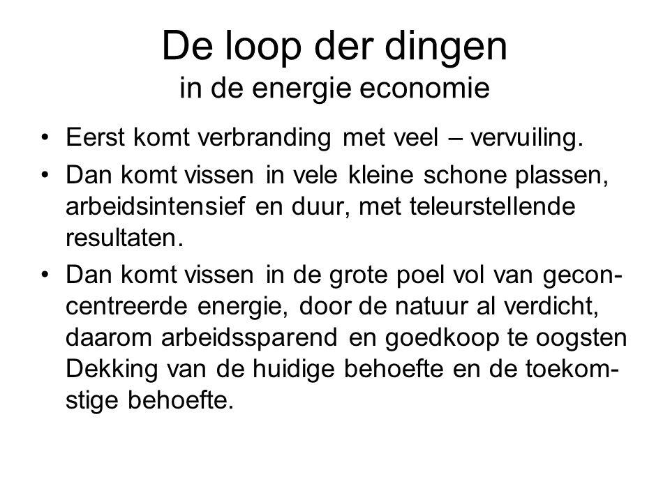 De loop der dingen in de energie economie Eerst komt verbranding met veel – vervuiling. Dan komt vissen in vele kleine schone plassen, arbeidsintensie