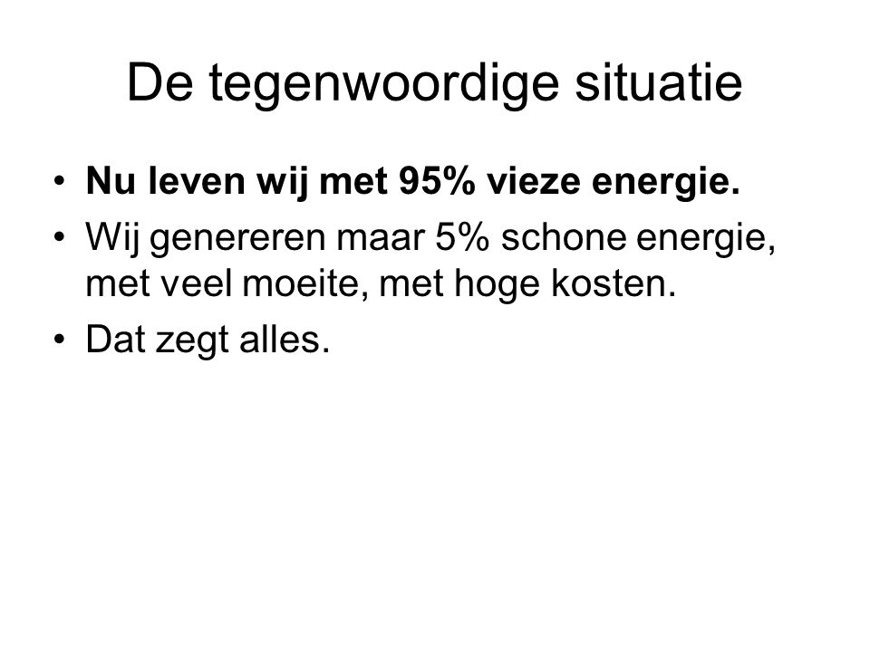 De tegenwoordige situatie Nu leven wij met 95% vieze energie. Wij genereren maar 5% schone energie, met veel moeite, met hoge kosten. Dat zegt alles.