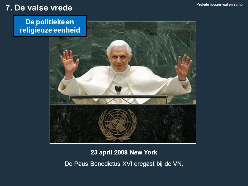 Profetie tussen wal en schip 7. De valse vrede De politieke en religieuze eenheid 23 april 2008 New York De Paus Benedictus XVI eregast bij de VN.