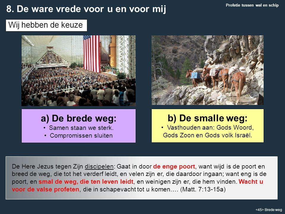 Brede weg b) De smalle weg: Vasthouden aan: Gods Woord, Gods Zoon en Gods volk Israël. Wij hebben de keuze a) De brede weg: Samen staan we sterk. Comp