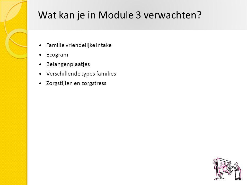 Wat kan je in Module 3 verwachten? Familie vriendelijke intake Ecogram Belangenplaatjes Verschillende types families Zorgstijlen en zorgstress