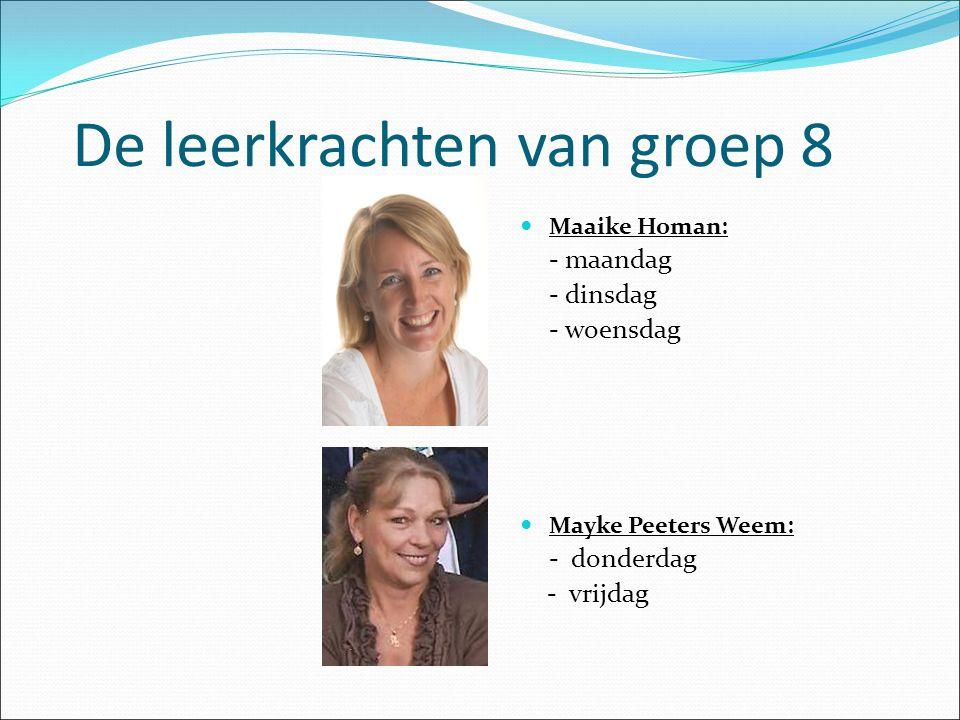 De leerkrachten van groep 8 Maaike Homan: - maandag - dinsdag - woensdag Mayke Peeters Weem: - donderdag - vrijdag