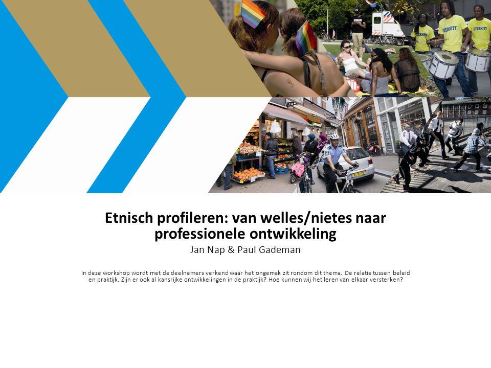 Etnisch profileren: van welles/nietes naar professionele ontwikkeling Jan Nap & Paul Gademan In deze workshop wordt met de deelnemers verkend waar het