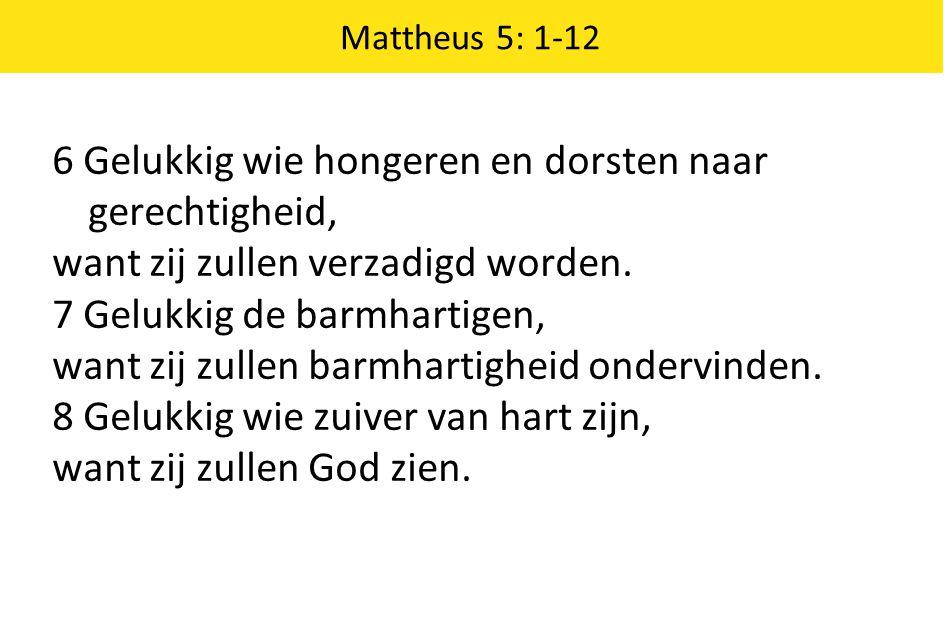 Mattheus 5: 1-12 6 Gelukkig wie hongeren en dorsten naar gerechtigheid, want zij zullen verzadigd worden. 7 Gelukkig de barmhartigen, want zij zullen