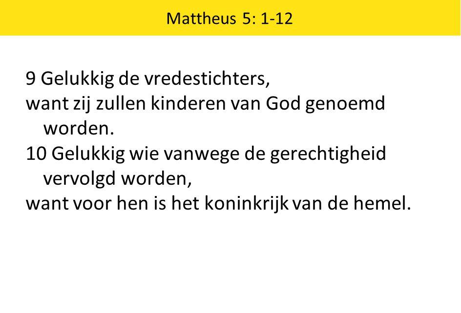 Mattheus 5: 1-12 9 Gelukkig de vredestichters, want zij zullen kinderen van God genoemd worden. 10 Gelukkig wie vanwege de gerechtigheid vervolgd word