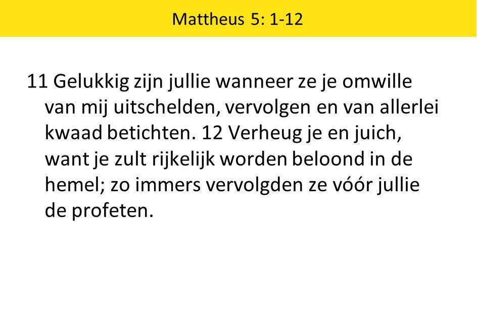 Mattheus 5: 1-12 11 Gelukkig zijn jullie wanneer ze je omwille van mij uitschelden, vervolgen en van allerlei kwaad betichten. 12 Verheug je en juich,