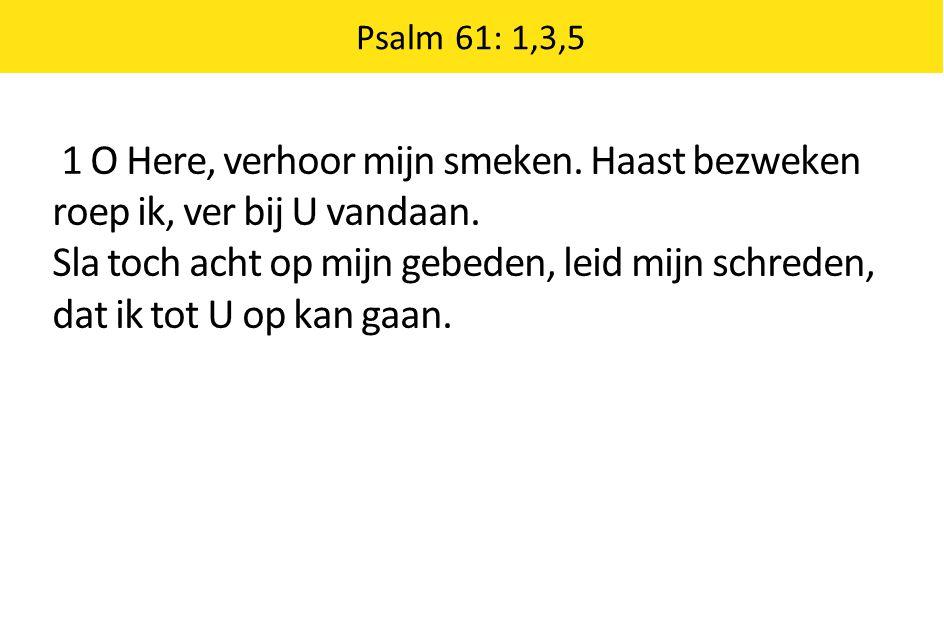 Psalm 61: 1,3,5 1 O Here, verhoor mijn smeken. Haast bezweken roep ik, ver bij U vandaan. Sla toch acht op mijn gebeden, leid mijn schreden, dat ik to