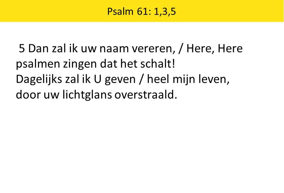 Psalm 61: 1,3,5 5 Dan zal ik uw naam vereren, / Here, Here psalmen zingen dat het schalt! Dagelijks zal ik U geven / heel mijn leven, door uw lichtgla