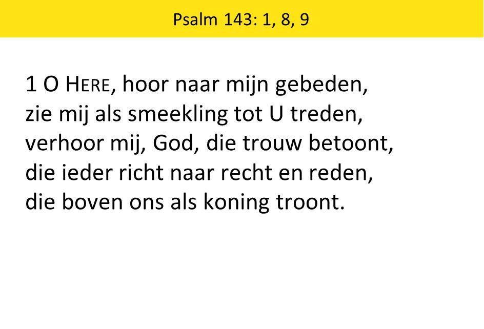 Psalm 143: 1, 8, 9 1 O H ERE, hoor naar mijn gebeden, zie mij als smeekling tot U treden, verhoor mij, God, die trouw betoont, die ieder richt naar re