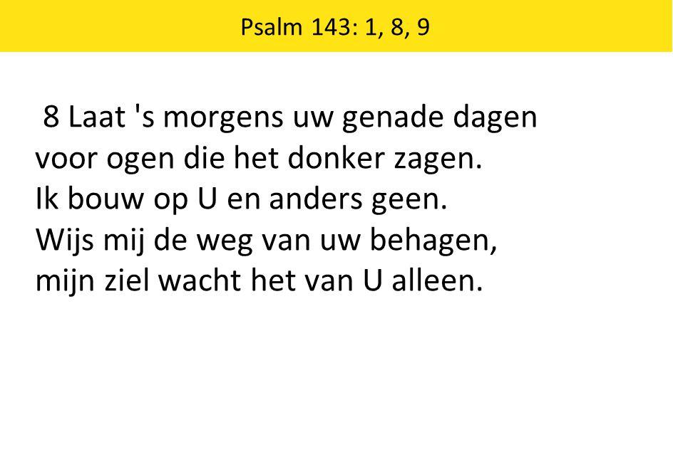 Psalm 143: 1, 8, 9 8 Laat 's morgens uw genade dagen voor ogen die het donker zagen. Ik bouw op U en anders geen. Wijs mij de weg van uw behagen, mijn